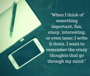-When I think of something important, fun, crazy, interesting, or even lame; I write it down