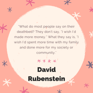 "What do most people say on their deathbed? They don't say, ""I wish I'd made more money."" What they say is, ""I wish I'd spent more time with my family and done more for my society or community."" -David Rubenstein"