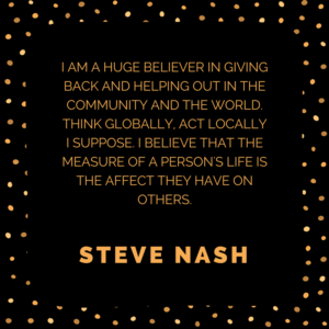 I am a huge believer in giving back and helping out in the community and the world. Think globally, act locally I suppose. I believe that the measure of a person's life is the affect they have on others. -Steve Nash
