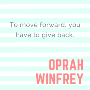 To move forward, you have to give back. -Oprah Winfrey