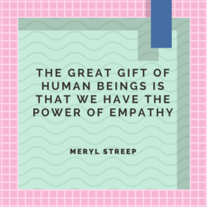 The great gift of human being is that we have the power of empathy. -Meryl Streep