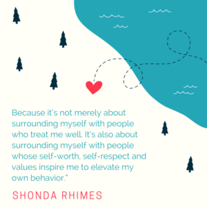 Because it's not merely about surrounding myself with people who treat me well. It's also about surrounding myself with people whose self-worth, self-respect and values inspire me to elevate my own behavior. -Shonda Rhimes