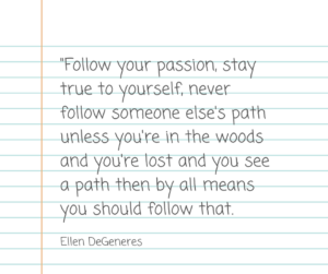Follow your passion, stay true to yourself, never follow someone else's path unless you're in the woods and you're lost and you see a path then by all means you should follow that. - Ellen Degeneres
