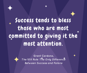 Success tends to bless those who are most committed to giving it the most attention. ― Grant Cardone, The 10X Rule: The Only Difference Between Success and Failure