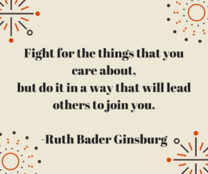 Fight for the things that you care about, but do it in a way that will lead others to join you. -Ruth Bader Ginsburg