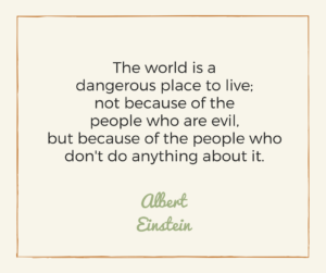 The world is a dangerous place to live; not because of the people who are evil, but because of the people who don't do anything about it. -Albert Einstein