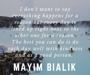 I don't want to say everything happens for a reason but every day is lined up right next to the other one for a reason. The best you can do is do each day well with kindness and as a good person. -Malim Bialik